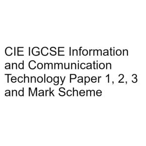 CIE IGCSE Information & Communication Technology Paper 1, 2, 3 & Mark Scheme